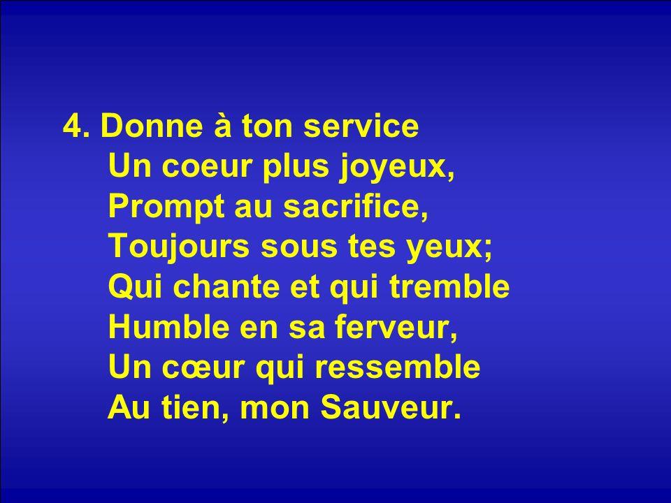 4. Donne à ton service Un coeur plus joyeux, Prompt au sacrifice, Toujours sous tes yeux; Qui chante et qui tremble Humble en sa ferveur, Un cœur qui