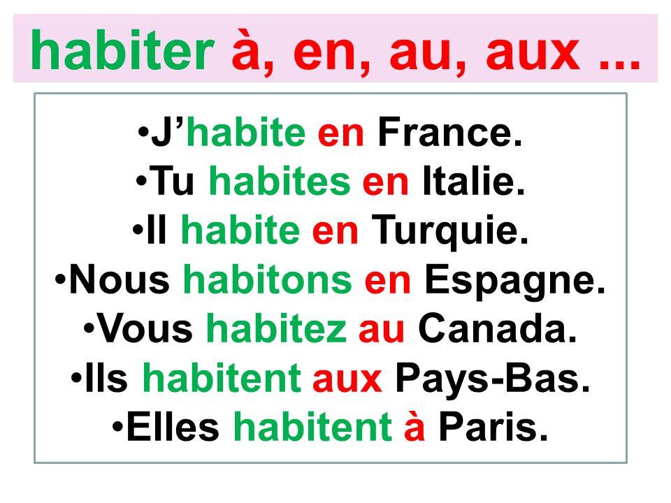 Jhabite en France. Tu habites en Italie. Il habite en Turquie. Nous habitons en Espagne. Vous habitez au Canada. Ils habitent aux Pays-Bas. Elles habi