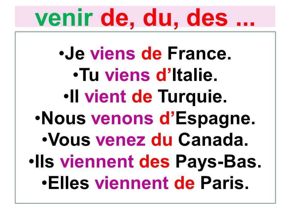 Je viens de France. Tu viens dItalie. Il vient de Turquie. Nous venons dEspagne. Vous venez du Canada. Ils viennent des Pays-Bas. Elles viennent de Pa