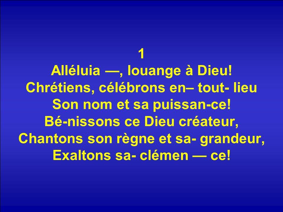 1 Alléluia, louange à Dieu! Chrétiens, célébrons en– tout- lieu Son nom et sa puissan-ce! Bé-nissons ce Dieu créateur, Chantons son règne et sa- grand