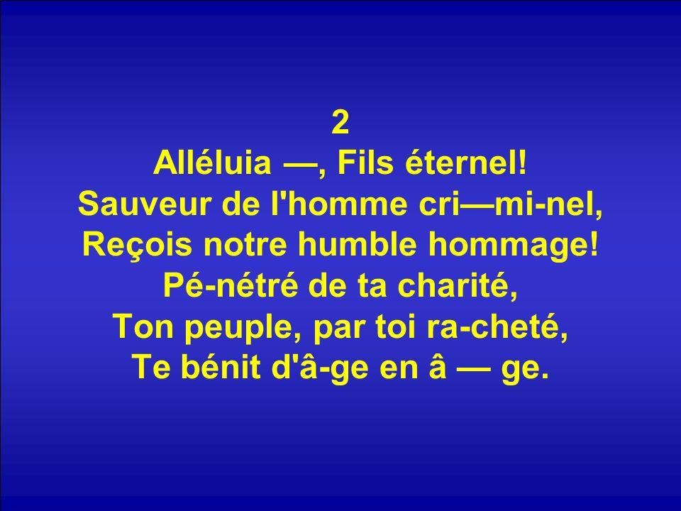 2 Alléluia, Fils éternel! Sauveur de l'homme crimi-nel, Reçois notre humble hommage! Pé-nétré de ta charité, Ton peuple, par toi ra-cheté, Te bénit d'