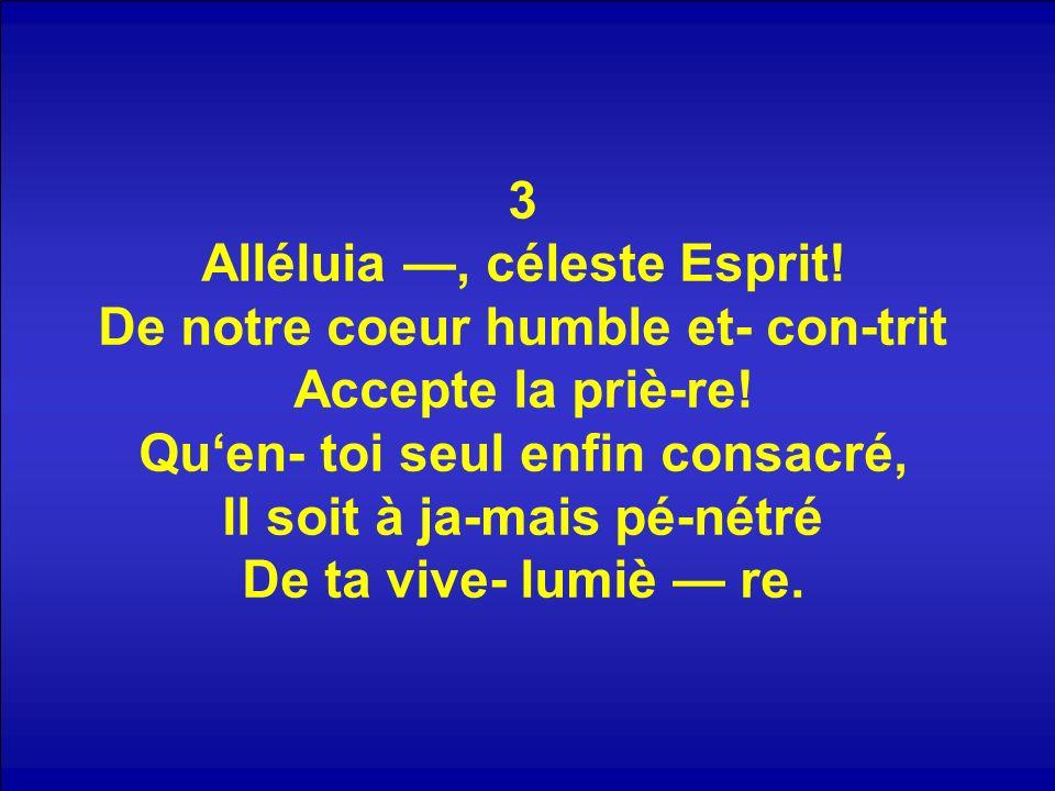 3 Alléluia, céleste Esprit! De notre coeur humble et- con-trit Accepte la priè-re! Quen- toi seul enfin consacré, Il soit à ja-mais pé-nétré De ta viv