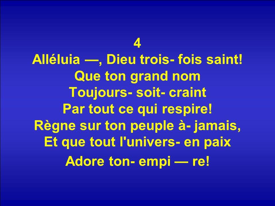 4 Alléluia, Dieu trois- fois saint! Que ton grand nom Toujours- soit- craint Par tout ce qui respire! Règne sur ton peuple à- jamais, Et que tout l'un