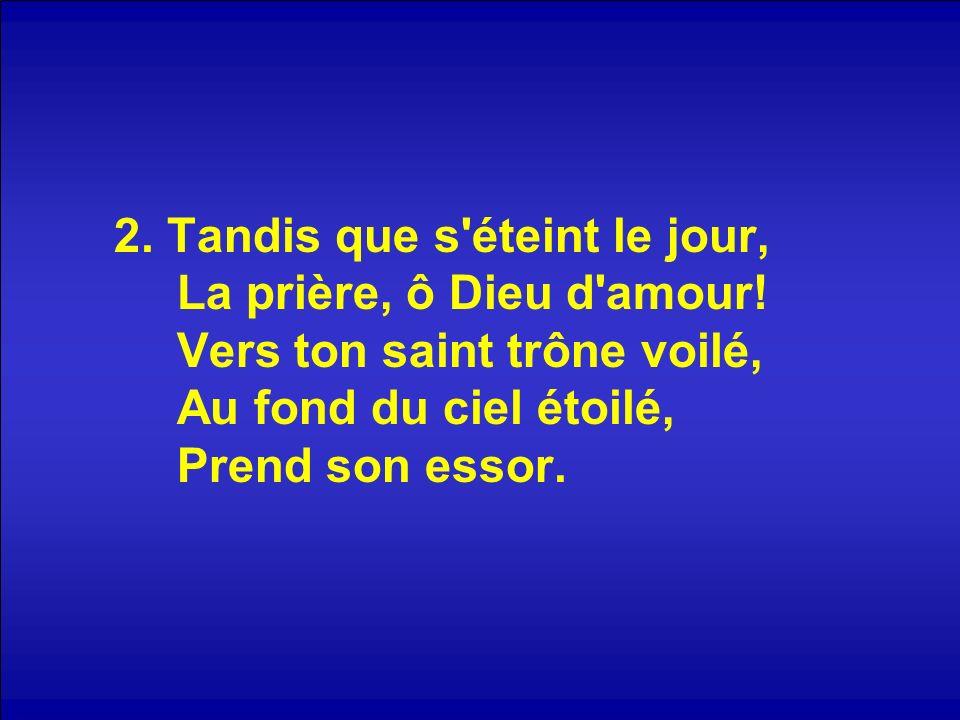 2. Tandis que s'éteint le jour, La prière, ô Dieu d'amour! Vers ton saint trône voilé, Au fond du ciel étoilé, Prend son essor.