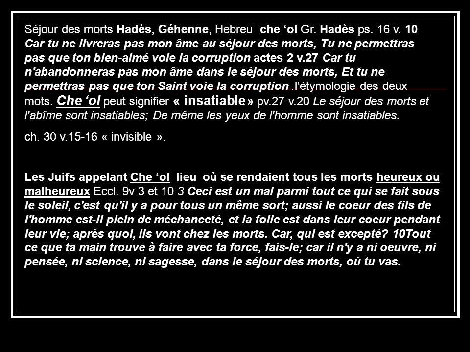 Séjour des morts Hadès, Géhenne, Hebreu che ol Gr. Hadès ps. 16 v. 10 Car tu ne livreras pas mon âme au séjour des morts, Tu ne permettras pas que ton