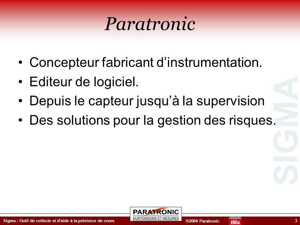 SIGMA ©2004 Paratronic Sigma : Outil de collecte et d'aide à la prévision de crues3 Paratronic Concepteur fabricant dinstrumentation. Editeur de logic
