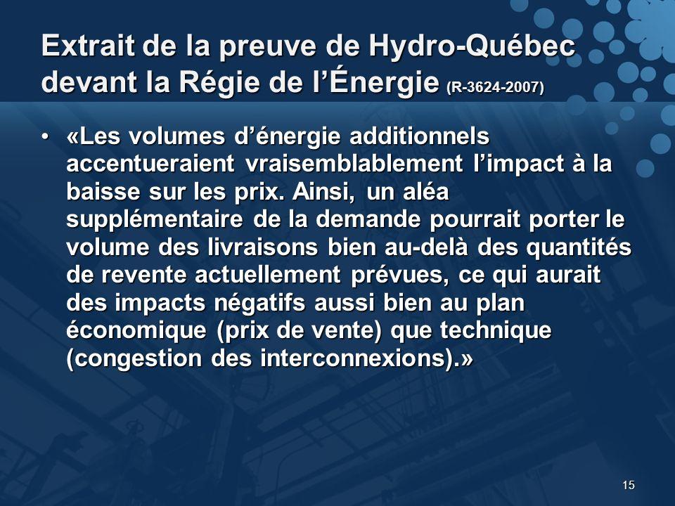 15 Extrait de la preuve de Hydro-Québec devant la Régie de lÉnergie (R-3624-2007) «Les volumes dénergie additionnels accentueraient vraisemblablement limpact à la baisse sur les prix.