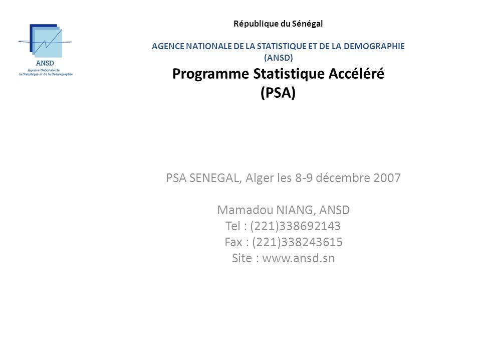 République du Sénégal AGENCE NATIONALE DE LA STATISTIQUE ET DE LA DEMOGRAPHIE (ANSD) Programme Statistique Accéléré (PSA) PSA SENEGAL, Alger les 8-9 décembre 2007 Mamadou NIANG, ANSD Tel : (221)338692143 Fax : (221)338243615 Site : www.ansd.sn