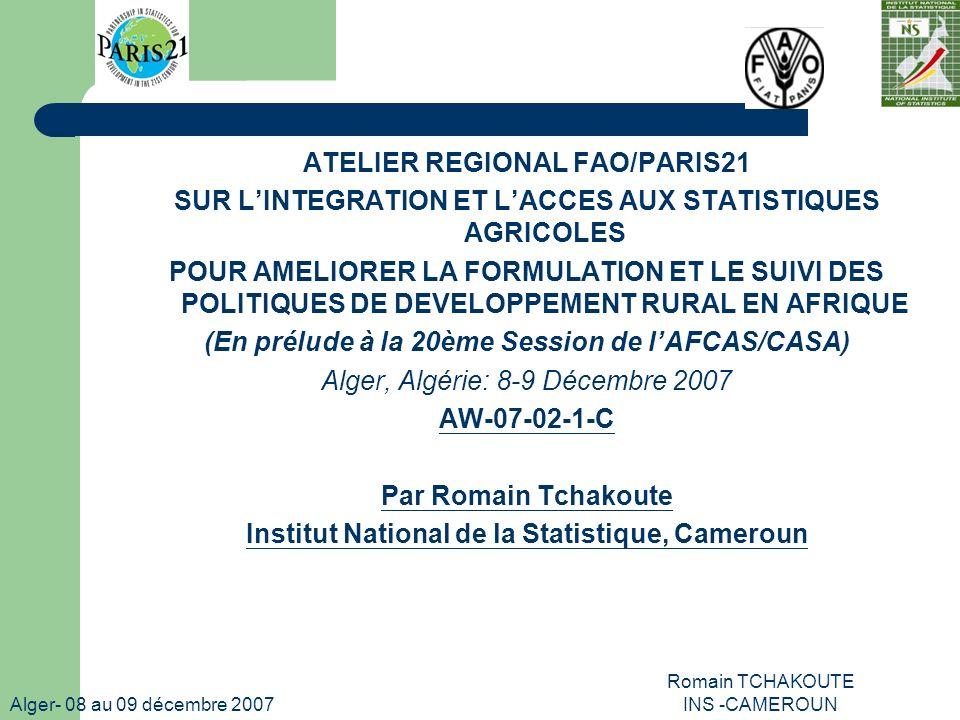 Alger- 08 au 09 décembre 2007 Romain TCHAKOUTE INS -CAMEROUN ATELIER REGIONAL FAO/PARIS21 SUR LINTEGRATION ET LACCES AUX STATISTIQUES AGRICOLES POUR AMELIORER LA FORMULATION ET LE SUIVI DES POLITIQUES DE DEVELOPPEMENT RURAL EN AFRIQUE (En prélude à la 20ème Session de lAFCAS/CASA) Alger, Algérie: 8-9 Décembre 2007 AW-07-02-1-C Par Romain Tchakoute Institut National de la Statistique, Cameroun