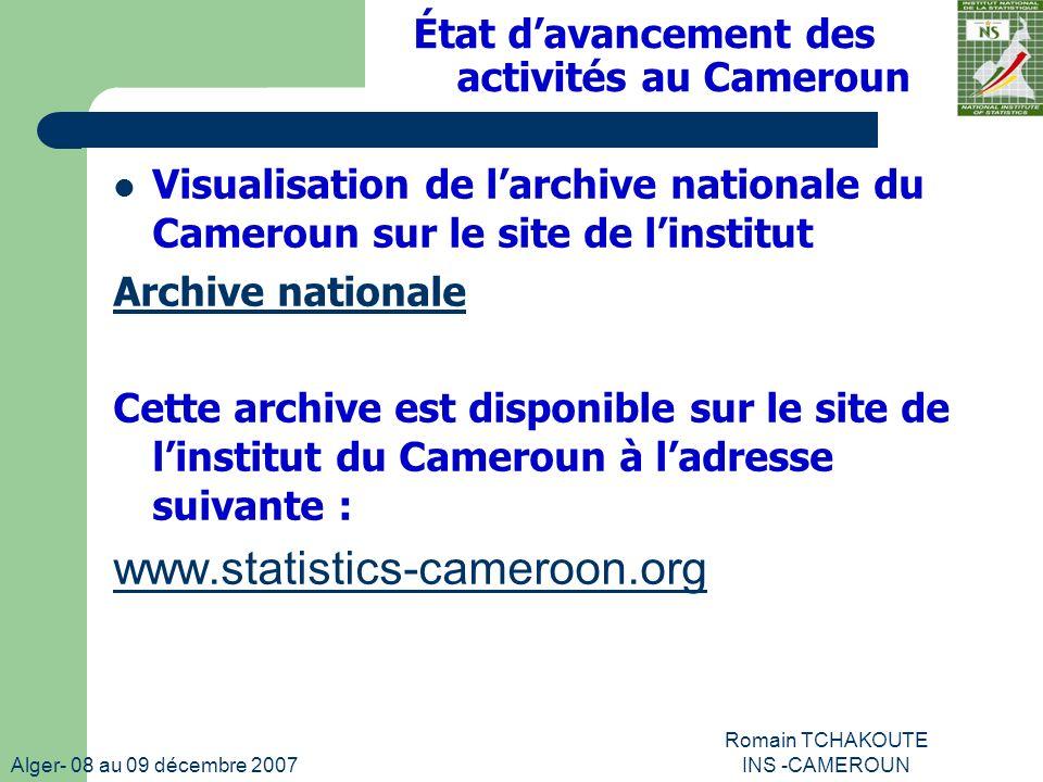 Alger- 08 au 09 décembre 2007 Romain TCHAKOUTE INS -CAMEROUN Visualisation de larchive nationale du Cameroun sur le site de linstitut Archive nationale Cette archive est disponible sur le site de linstitut du Cameroun à ladresse suivante : www.statistics-cameroon.org État davancement des activités au Cameroun