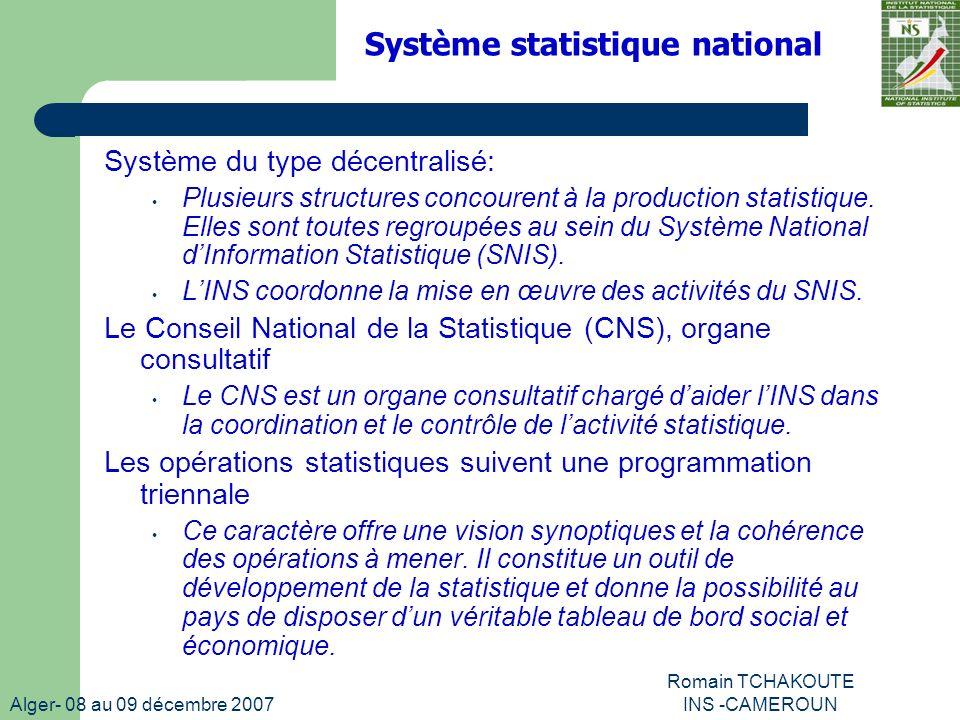 Alger- 08 au 09 décembre 2007 Romain TCHAKOUTE INS -CAMEROUN Système statistique national Système du type décentralisé: Plusieurs structures concourent à la production statistique.