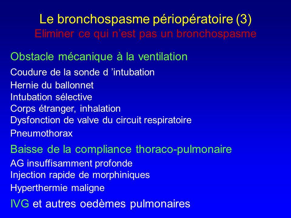 Traitement du bronchospasme - Arrêt de toute stimulation chirurgicale - Mise en FiO 2 = 1 - Approfondissement de l anesthésie par les halogénés - En cas dhypotension, adjoindre la kétamine - Les curares ne sont utiles que sur la composante pariétale - Ventilation au ballon (attention au trapping en cas de fréquence ), relais par un ventilateur de réanimation (?) - Les 2 + Par voie aérienne : Salbutamol :10- 15 bouffées dans une chambre dinhalation - Voie IV en cas d échec de la voie aérienne Ex salbutamol ou terbutaline au PSE : 0.5-1 g/kg/min - Les corticoides sont à injecter immédiatement Ex Methyl-prednisolone 1-1.5 mg/kg