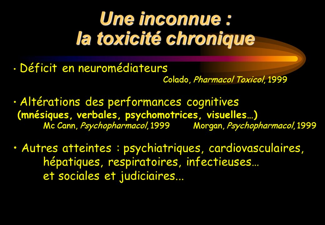 Une inconnue : la toxicité chronique Déficit en neuromédiateurs Colado, Pharmacol Toxicol, 1999 Altérations des performances cognitives (mnésiques, ve