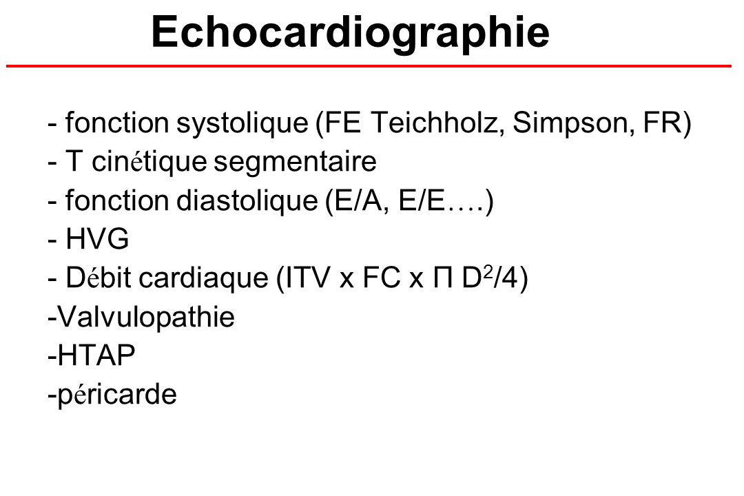 - fonction systolique (FE Teichholz, Simpson, FR) - T cin é tique segmentaire - fonction diastolique (E/A, E/E ….) - HVG - D é bit cardiaque (ITV x FC