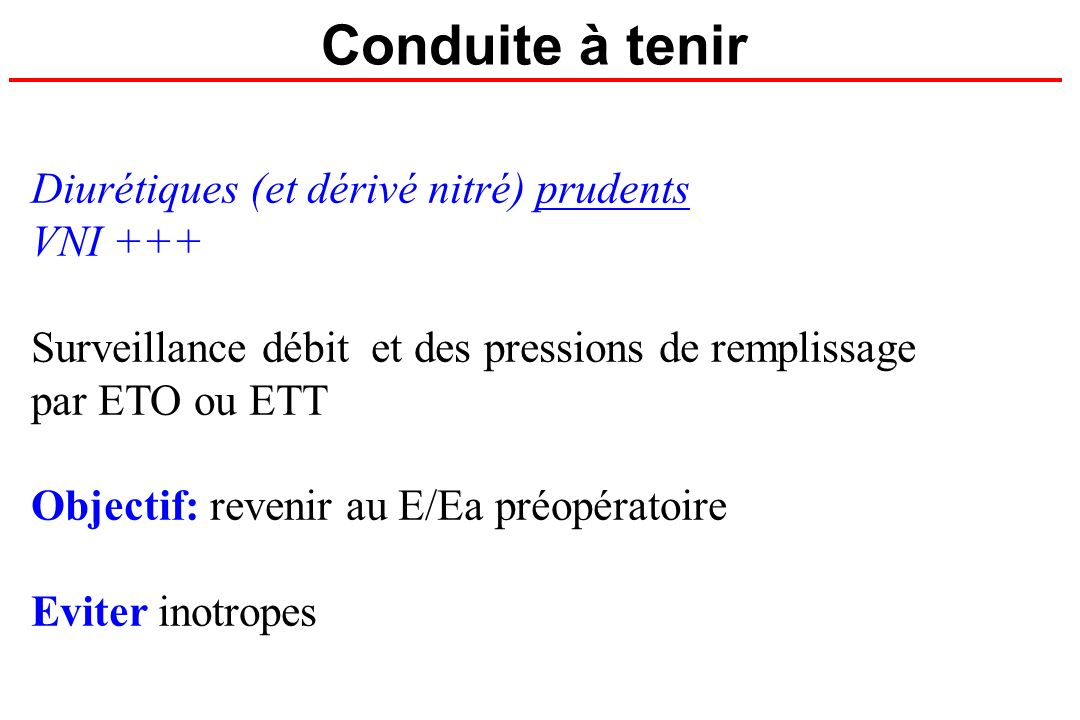 Conduite à tenir Diurétiques (et dérivé nitré) prudents VNI +++ Surveillance débit et des pressions de remplissage par ETO ou ETT Objectif: revenir au