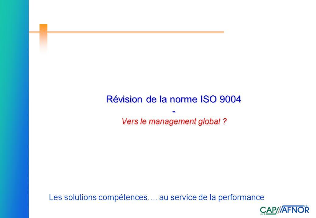 Référence Les solutions compétences…. au service de la performance Révision de la norme ISO 9004 - Vers le management global ? Révision de la norme IS