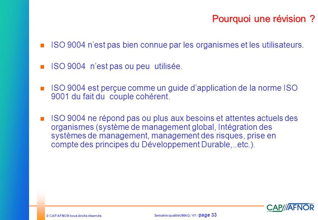 Semaine qualitéUMAQ / V1 / page 33 © CAP AFNOR tous droits réservés Pourquoi une révision ? ISO 9004 nest pas bien connue par les organismes et les ut
