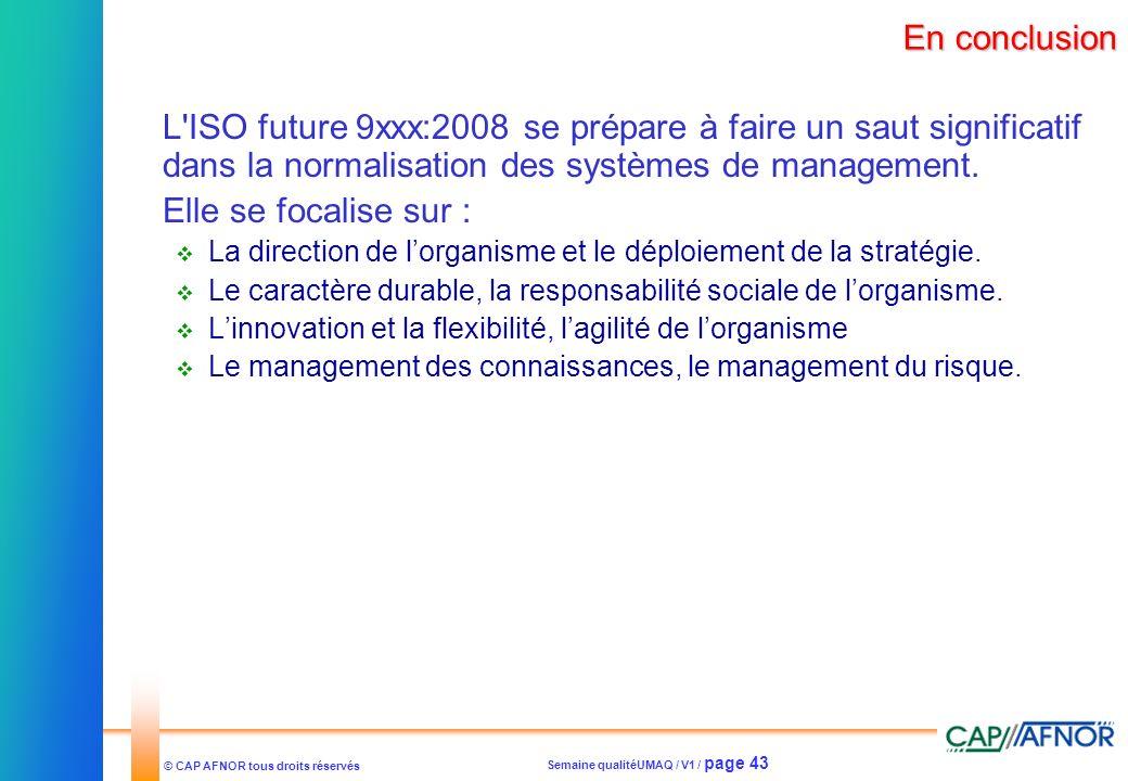 Semaine qualitéUMAQ / V1 / page 43 © CAP AFNOR tous droits réservés En conclusion L'ISO future 9xxx:2008 se prépare à faire un saut significatif dans