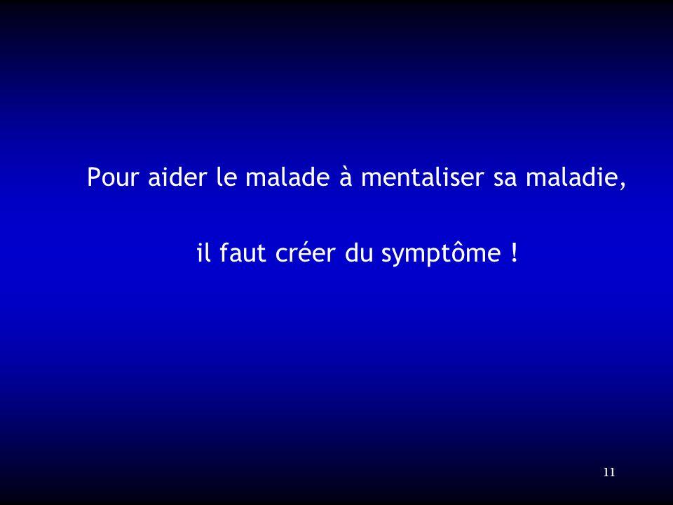 11 Pour aider le malade à mentaliser sa maladie, il faut créer du symptôme !