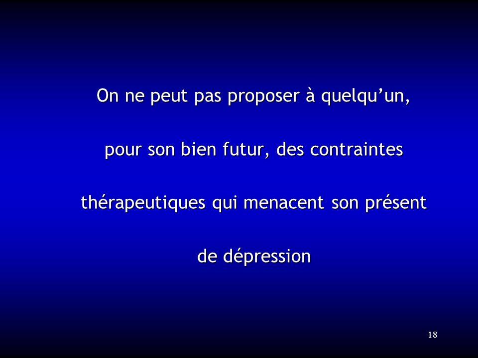 18 On ne peut pas proposer à quelquun, pour son bien futur, des contraintes thérapeutiques qui menacent son présent de dépression