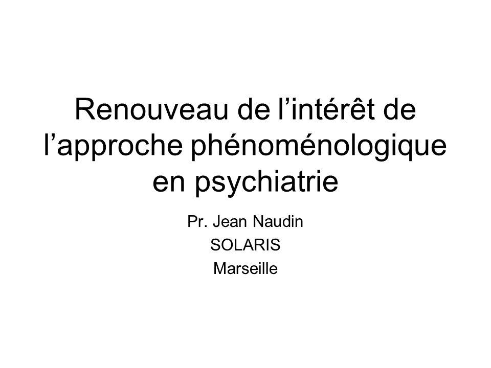 Renouveau de lintérêt de lapproche phénoménologique en psychiatrie Pr. Jean Naudin SOLARIS Marseille