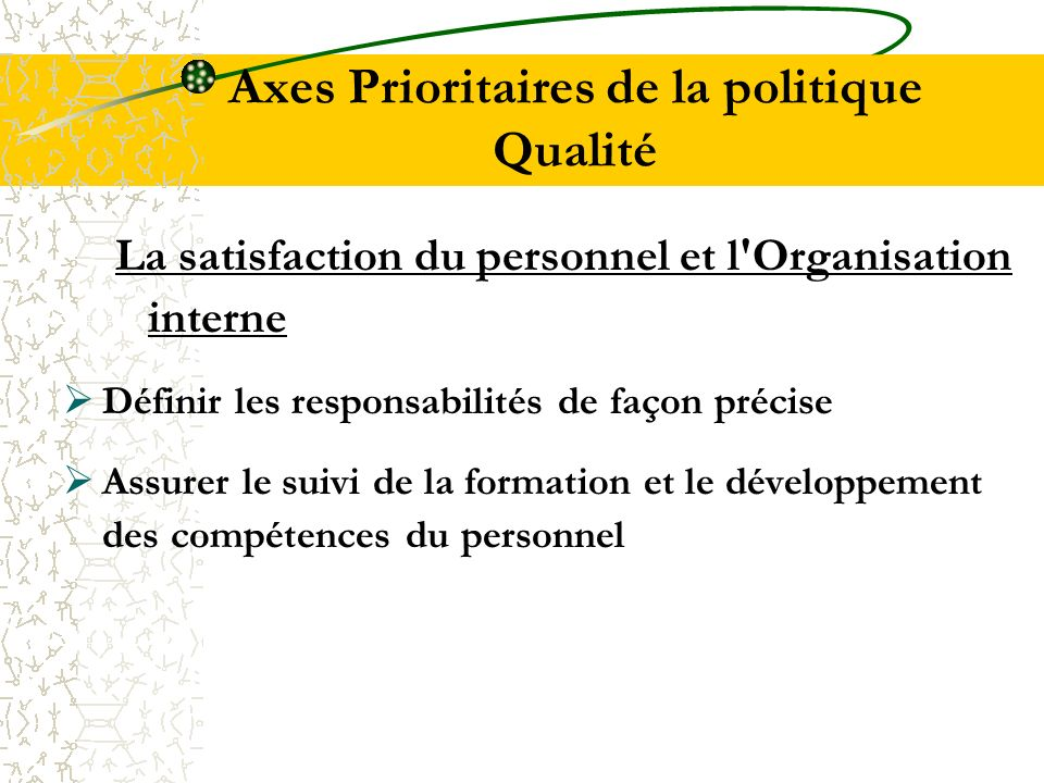 Axes Prioritaires de la politique Qualité La satisfaction du personnel et l'Organisation interne Définir les responsabilités de façon précise Assurer