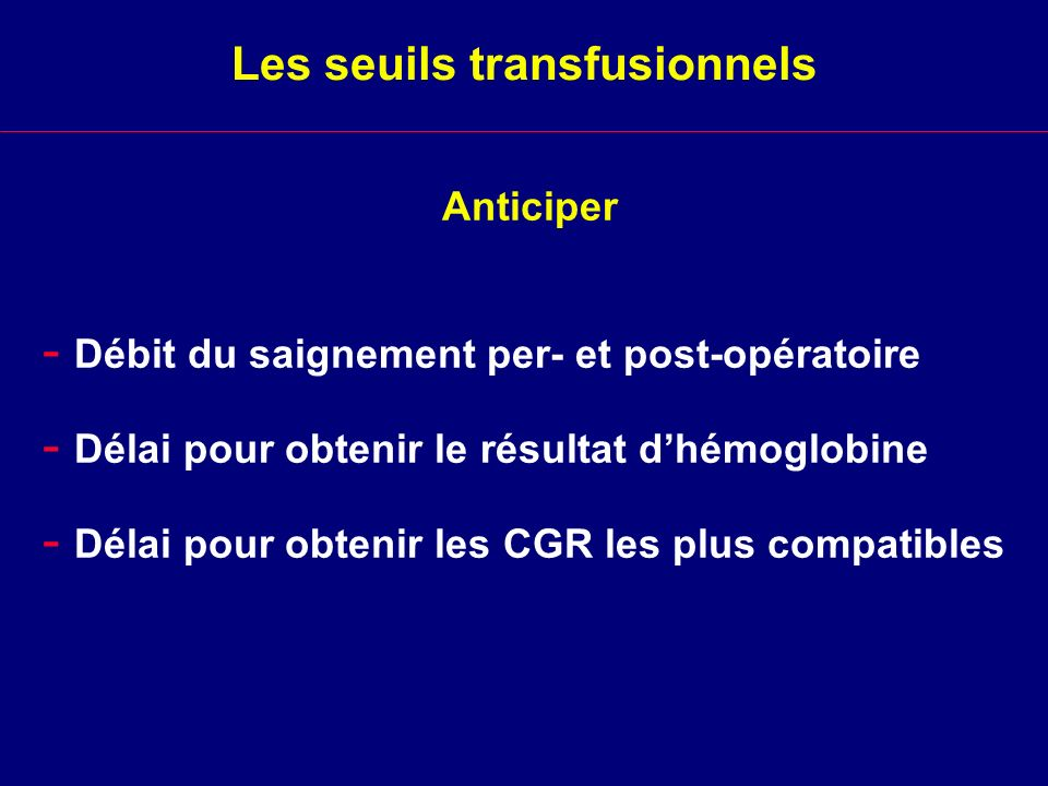 Anticiper Les seuils transfusionnels - Débit du saignement per- et post-opératoire - Délai pour obtenir le résultat dhémoglobine - Délai pour obtenir
