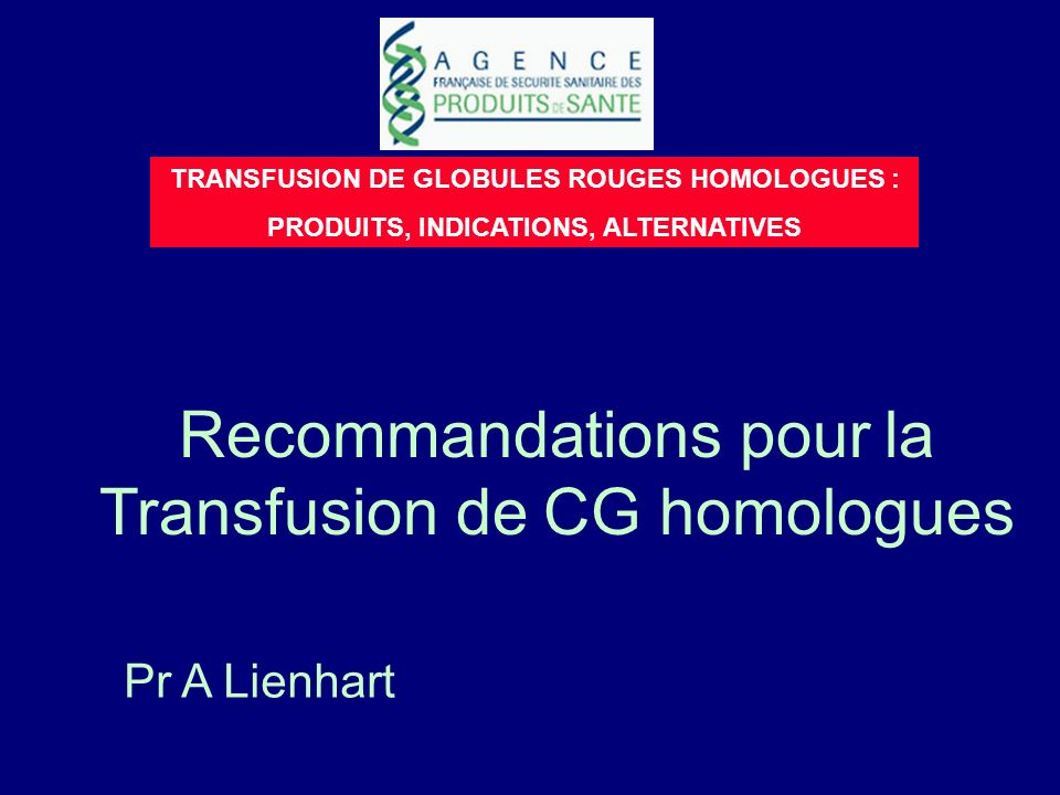 Recommandations pour la Transfusion de CG homologues TRANSFUSION DE GLOBULES ROUGES HOMOLOGUES : PRODUITS, INDICATIONS, ALTERNATIVES Pr A Lienhart