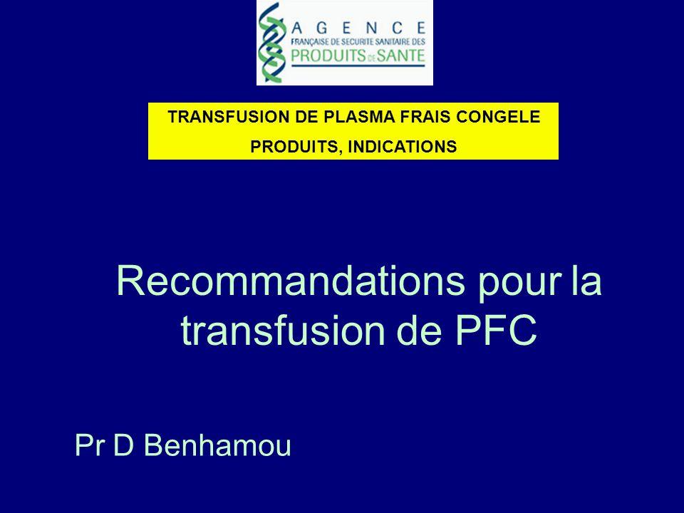 Recommandations pour la transfusion de PFC TRANSFUSION DE PLASMA FRAIS CONGELE PRODUITS, INDICATIONS Pr D Benhamou