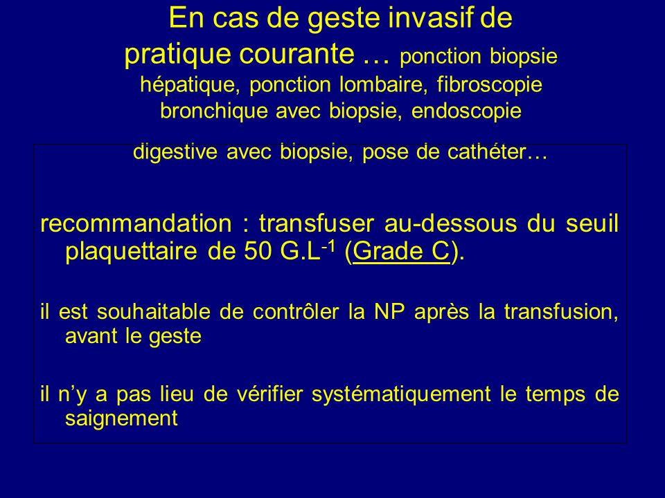 En cas de geste invasif de pratique courante … ponction biopsie hépatique, ponction lombaire, fibroscopie bronchique avec biopsie, endoscopie digestiv