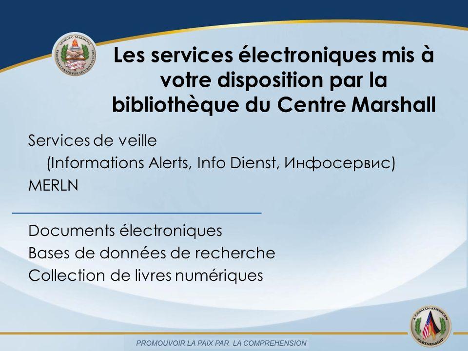 Les services électroniques mis à votre disposition par la bibliothèque du Centre Marshall Services de veille (Informations Alerts, Info Dienst, Инфосервис) MERLN Documents électroniques Bases de données de recherche Collection de livres numériques