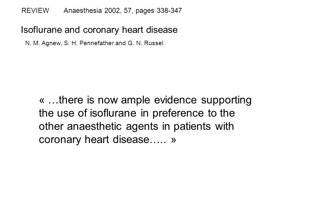 Isoflurane and coronary heart disease REVIEW N. M. Agnew, S. H. Pennefather and G. N. Russel Anaesthesia 2002, 57, pages 338-347 « …there is now ample