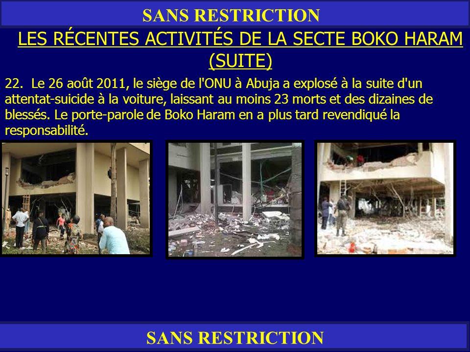SANS RESTRICTION LES RÉCENTES ACTIVITÉS DE LA SECTE BOKO HARAM (SUITE) 22. Le 26 août 2011, le siège de l'ONU à Abuja a explosé à la suite d'un attent