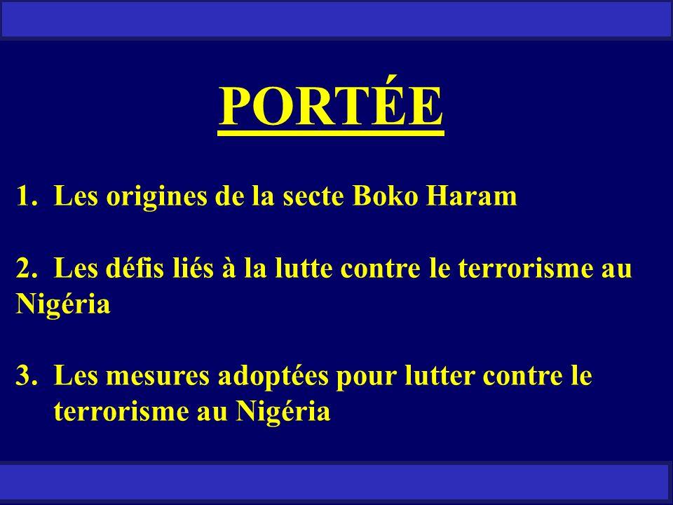 PORTÉE 1.Les origines de la secte Boko Haram 2. Les défis liés à la lutte contre le terrorisme au Nigéria 3. Les mesures adoptées pour lutter contre l