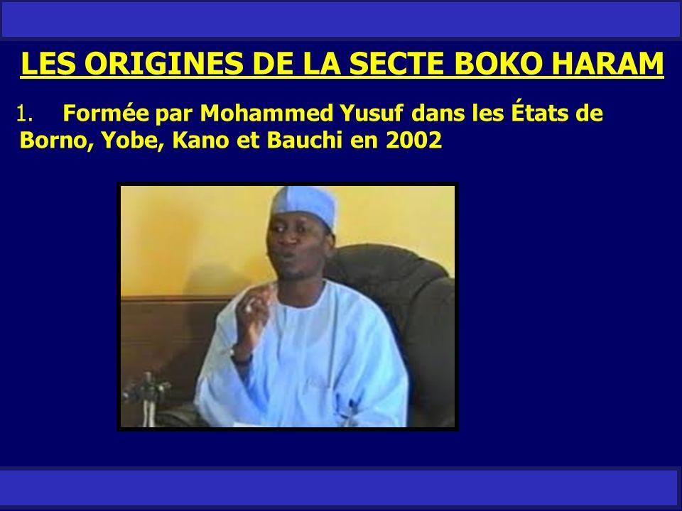 LES ORIGINES DE LA SECTE BOKO HARAM 1. Formée par Mohammed Yusuf dans les États de Borno, Yobe, Kano et Bauchi en 2002