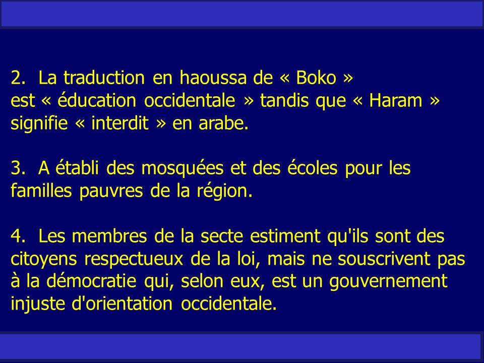 2. La traduction en haoussa de « Boko » est « éducation occidentale » tandis que « Haram » signifie « interdit » en arabe. 3. A établi des mosquées et