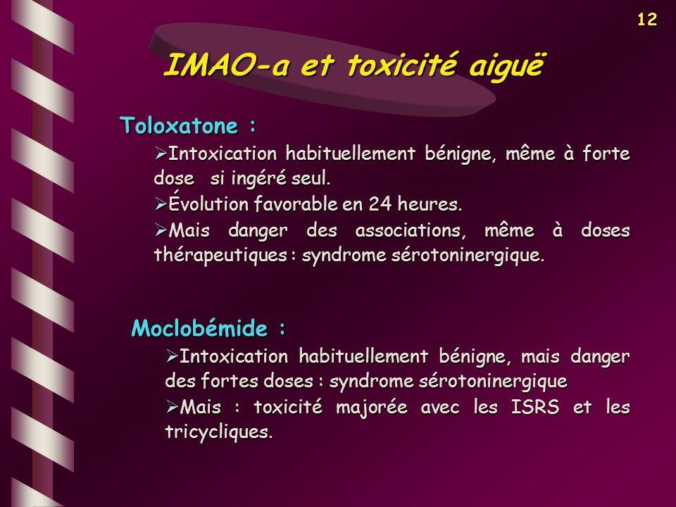 12 IMAO-a et toxicité aiguë Toloxatone : Intoxication habituellement bénigne, même à forte dose si ingéré seul. Intoxication habituellement bénigne, m