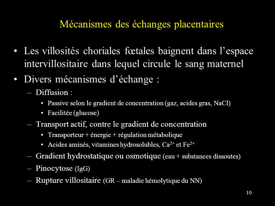 10 Mécanismes des échanges placentaires Les villosités choriales fœtales baignent dans lespace intervillositaire dans lequel circule le sang maternel