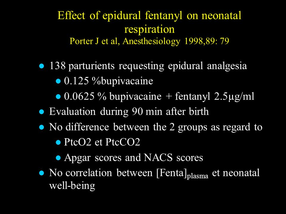 Effect of epidural fentanyl on neonatal respiration Porter J et al, Anesthesiology 1998,89: 79 138 parturients requesting epidural analgesia 0.125 %bu