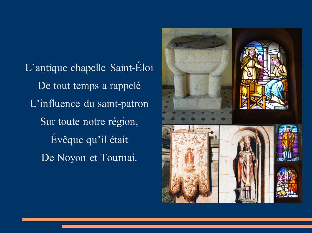 Lantique chapelle Saint-Éloi De tout temps a rappelé Linfluence du saint-patron Sur toute notre région, Évêque quil était De Noyon et Tournai.