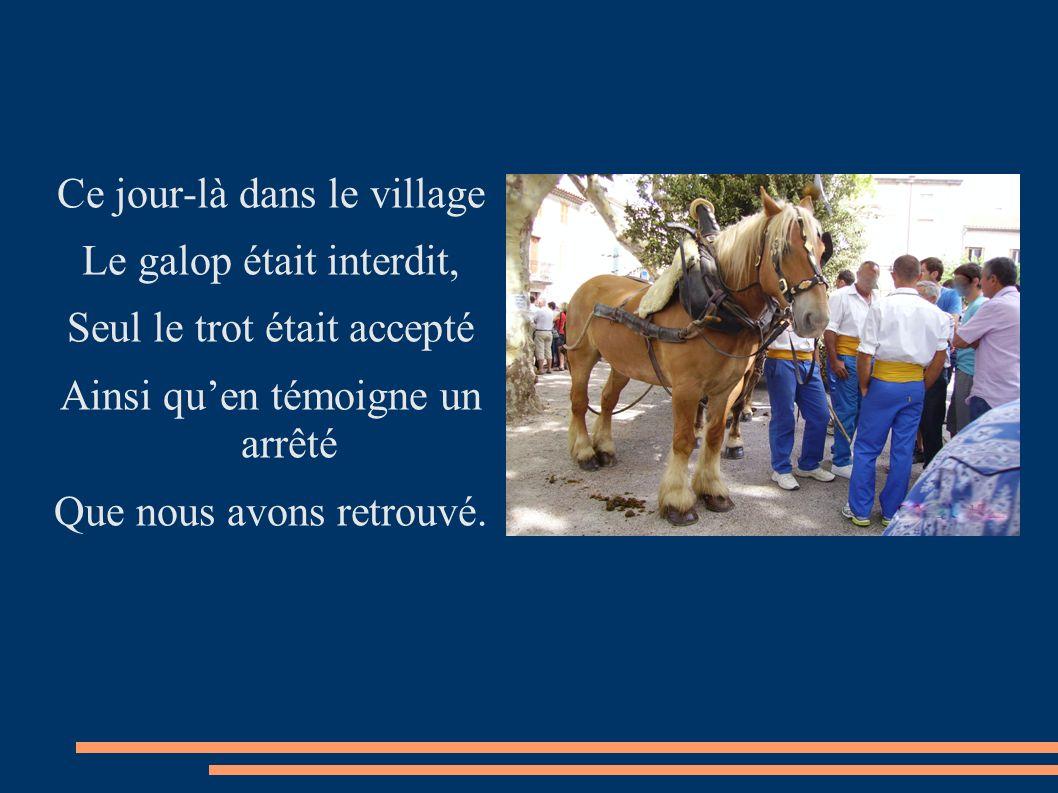 Ce jour-là dans le village Le galop était interdit, Seul le trot était accepté Ainsi quen témoigne un arrêté Que nous avons retrouvé.