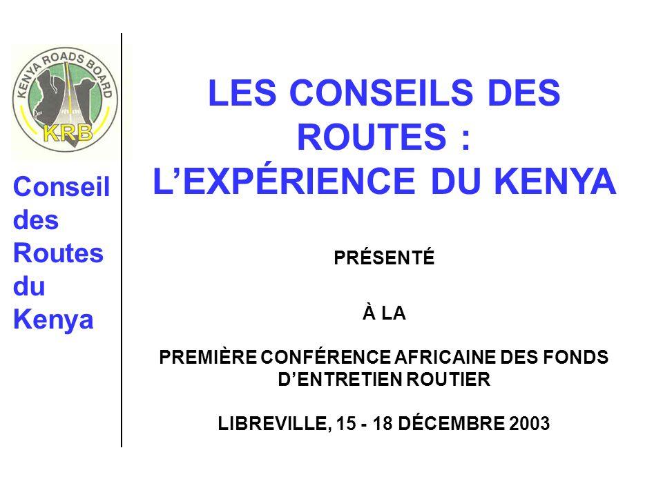 Conseil des Routes du Kenya LES CONSEILS DES ROUTES : LEXPÉRIENCE DU KENYA PRÉSENTÉ À LA PREMIÈRE CONFÉRENCE AFRICAINE DES FONDS DENTRETIEN ROUTIER LIBREVILLE, 15 - 18 DÉCEMBRE 2003