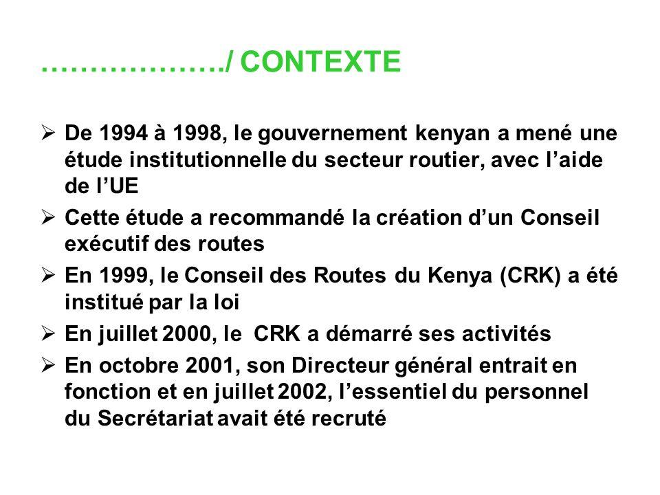 ………………./ CONTEXTE De 1994 à 1998, le gouvernement kenyan a mené une étude institutionnelle du secteur routier, avec laide de lUE Cette étude a recommandé la création dun Conseil exécutif des routes En 1999, le Conseil des Routes du Kenya (CRK) a été institué par la loi En juillet 2000, le CRK a démarré ses activités En octobre 2001, son Directeur général entrait en fonction et en juillet 2002, lessentiel du personnel du Secrétariat avait été recruté