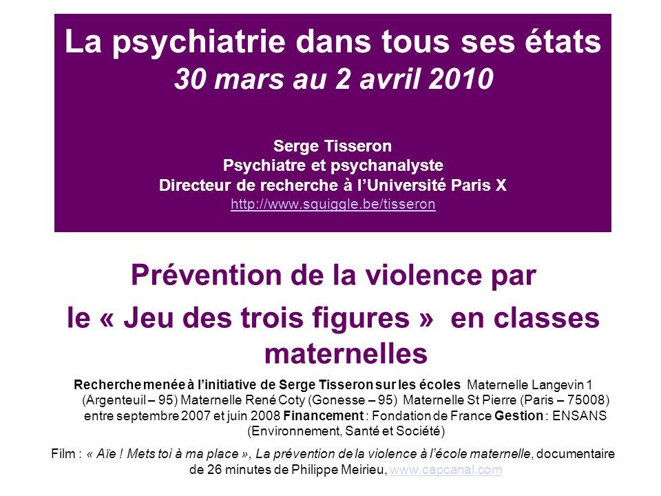 La psychiatrie dans tous ses états 30 mars au 2 avril 2010 Serge Tisseron Psychiatre et psychanalyste Directeur de recherche à lUniversité Paris X http://www.squiggle.be/tisseron http://www.squiggle.be/tisseron Prévention de la violence par le « Jeu des trois figures » en classes maternelles Recherche menée à linitiative de Serge Tisseron sur les écoles Maternelle Langevin 1 (Argenteuil – 95) Maternelle René Coty (Gonesse – 95) Maternelle St Pierre (Paris – 75008) entre septembre 2007 et juin 2008 Financement : Fondation de France Gestion : ENSANS (Environnement, Santé et Société) Film : « Aïe .