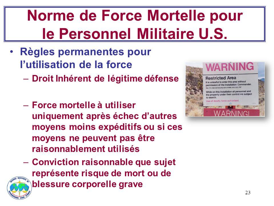 23 Norme de Force Mortelle pour le Personnel Militaire U.S. Règles permanentes pour lutilisation de la force –Droit Inhérent de légitime défense –Forc