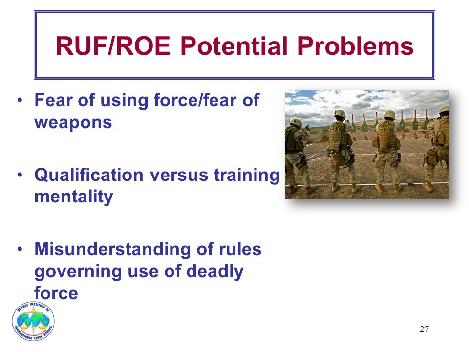 27 RUF/ROE Potential Problems Fear of using force/fear of weapons Qualification versus training mentality Misunderstanding of rules governing use of d