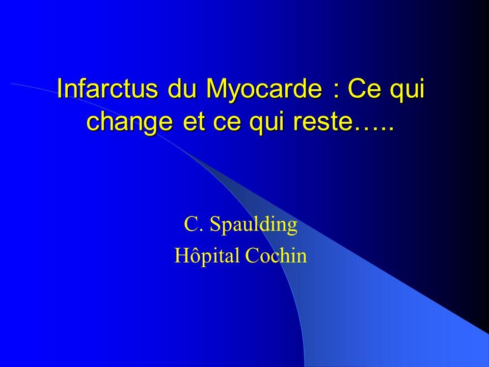 Infarctus du Myocarde : Ce qui change et ce qui reste….. C. Spaulding Hôpital Cochin
