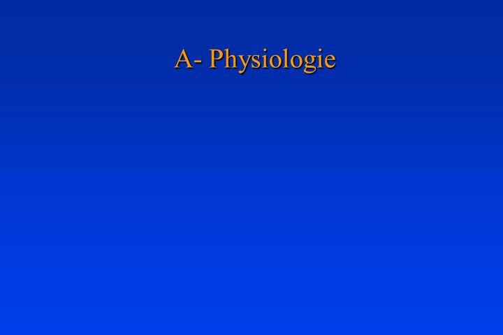 A- Physiologie A- Physiologie