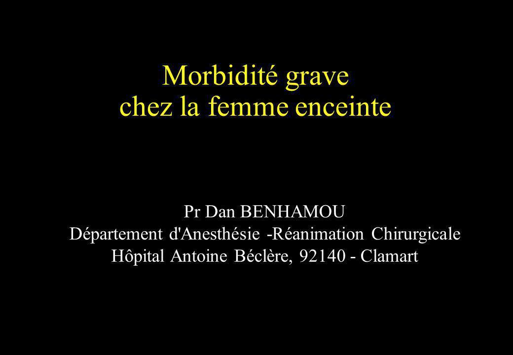 Morbidité grave chez la femme enceinte Pr Dan BENHAMOU Département d'Anesthésie -Réanimation Chirurgicale Hôpital Antoine Béclère, 92140 - Clamart