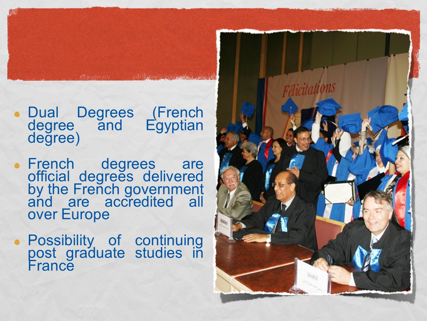 Dual Degrees (French degree and Egyptian degree) French degrees are official degrees delivered by the French government and are accredited all over Europe Possibility of continuing post graduate studies in France